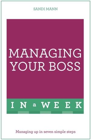 Managing Your Boss In A Week Managing Up In Seven Simple Steps