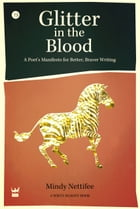 Glitter in the Blood: A Poet's Manifesto for Better, Braver Writing by Mindy Nettifee