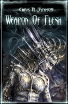 Weapon of Flesh: Weapon of Flesh Series, #1 by Chris A. Jackson