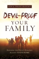 Devil-Proof Your Family: Exposing the Devil's Strategy Against Your Home by Ken Blount