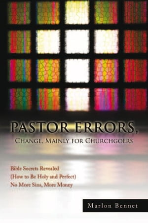 PASTOR ERRORS, Change, Mainly for Churchgoers: Bible Secrets Revealed (How to Be Holy and Perfect) No More Sins, More Money by Marlon Bennet