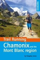 Trail Running - Chamonix and the Mont Blanc region: 40 routes in the Chamonix Valley, Italy and Switzerland by Kingsley Jones