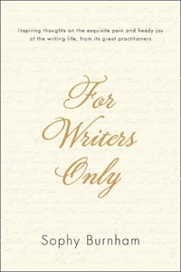 For Writers Only: Inspiring Thoughts on the Exquisite Pain and Heady Joy of the Writing Life from…