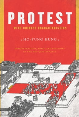 Book Protest with Chinese Characteristics: Demonstrations, Riots, and Petitions in the Mid-Qing Dynasty by Ho-fung Hung