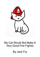 (Ages 4-6) My Cat Would Not Make A Very Good Firefighter by Jack Fry