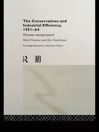 The Conservatives and Industrial Efficiency, 1951-1964: Thirteen Wasted Years?