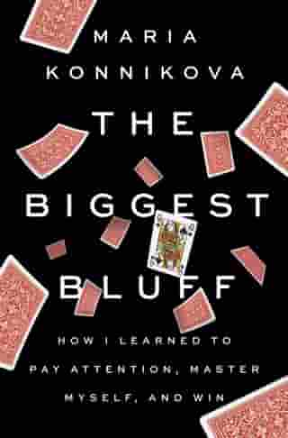 The Biggest Bluff: How I Learned to Pay Attention, Master Myself, and Win de Maria Konnikova