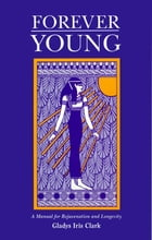 Forever Young: A Manual for Rejuvenation and Longevity by Gladys Iris Clark