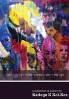 ...on about the same old things by Katlego Kol-Kes