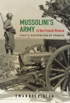 Mussolini's Army in the French Riviera: Italy's Occupation of France by Emanuele Sica