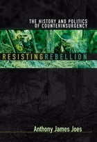 Resisting Rebellion: The History and Politics of Counterinsurgency by Anthony James Joes
