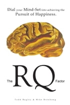 The RQ Factor: Dial your Mind-Set into achieving the Pursuit of Happiness by Todd Bagley