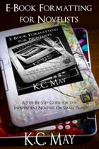 E-Book Formatting for Novelists: A Step-By-Step Guide for the Independent Novelist or Small Press by K.C. May