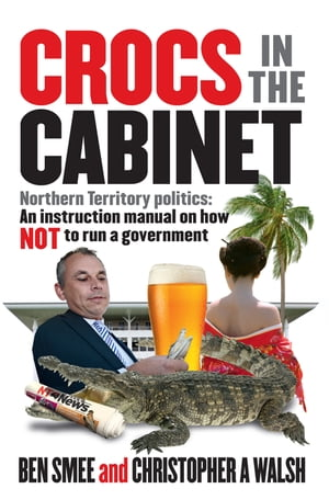Crocs in The Cabinet Northern Territory politics ? an instruction manual on how NOT to run a government