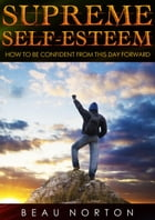 Supreme Self-Esteem: How to Be Confident From This Day Forward by Beau Norton