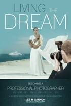 Living the dream -Becoming a professional photographer: A guide for everyone from a keen amateur to a seasoned pro! by Lee Gannon