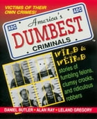 America's Dumbest Criminals: Wild and Weird Stories of Fumbling Felons, Clumsy Crooks, and Ridiculous Robbers by Daniel Butler
