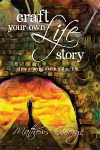Craft Your Own Life Story: Live a Joyful and Fulfilling Life by Mathews George