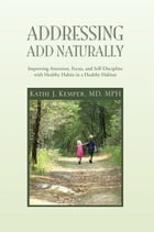 Addressing ADD Naturally: Improving Attention, Focus, and Self-Discipline with Healthy Habits in a…