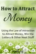How to Attract Money: Using the Law of Attraction to Attract Money, Win the Lottery and Other Neat Stuff 9d2bbd4a-e5f2-4e3f-9d79-e4e34f162999