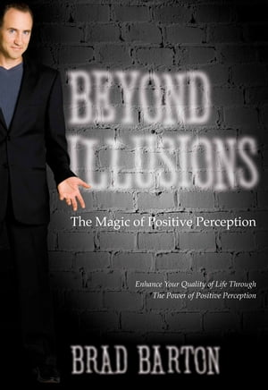 Beyond Illusions: The Magic of Positive Perception by Brad Barton