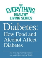 Diabetes: How Food and Alcohol Affect Diabetes: The most important information you need to improve your health by Adams Media