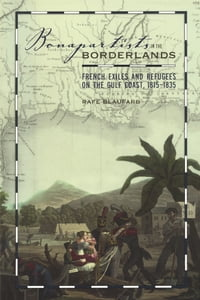 Bonapartists in the Borderlands: French Exiles and Refugees on the Gulf Coast, 1815–1835