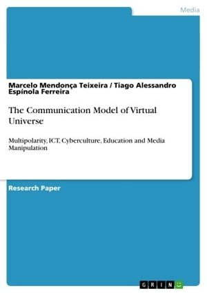 The Communication Model of Virtual Universe: Multipolarity, ICT, Cyberculture, Education and Media Manipulation by Marcelo Mendonça Teixeira