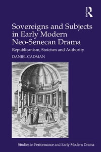 Sovereigns and Subjects in Early Modern Neo-Senecan Drama: Republicanism, Stoicism and Authority