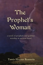 The Prophet's Woman: A Novel of Prophets and Goddess Worship in Ancient Israel by Tamis Hoover Renteria