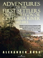 Adventures of the First Settlers on the Oregon or Columbia River, 1810-1813 by Alexander Ross