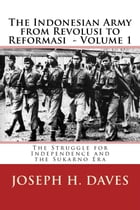 The Indonesian Army from Revolusi to Reformasi Volume 1: The Struggle for Independence and the Sukarno Era