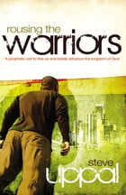 Rousing The Warriors: A prophetic call to rise up boldly and advance the kingdom of God by Steve Uppal