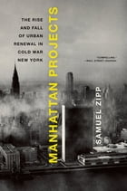 Manhattan Projects: The Rise and Fall of Urban Renewal in Cold War New York by Samuel Zipp