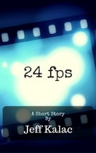 24fps: A Short Story by Jeff Kalac