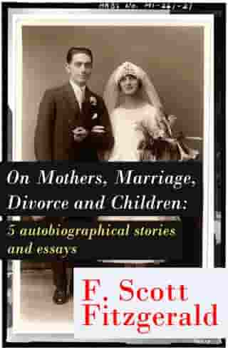 """On Mothers, Marriage, Divorce and Children: 5 autobiographical stories and essays: Imagination—And a few Mothers + """"Why Blame It on the Poor Kiss if the Girl Veteran of Many Petting Parties Is Prone to Affairs After Marriage?"""" + Does a Moment of Revo by Francis Scott Fitzgerald"""