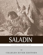 Legends of the Middle Ages: The Life and Legacy of Saladin by Charles River Editors