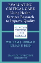 Evaluating Critical Care: Using Health Services Research to Improve Quality by William J. Sibbald