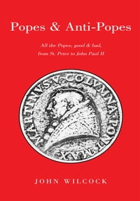 Popes & Anti Popes: All the popes, good & bad, from Sr. Peter to John paul II