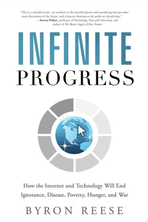 Infinite Progress How the Internet and Technology Will End Ignorance,  Disease,  Poverty,  Hunger,  and War
