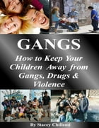 GANGS: How to Keep Your Children Away from Gangs, Drugs & Violence by Stacey Chillemi