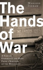The Hands of War: A Tale of Endurance and Hope, from a Survivor of the Holocaust by Marione Ingram