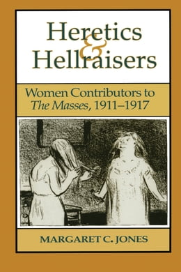 Book Heretics and Hellraisers: Women Contributors to The Masses, 1911-1917 by Margaret C. Jones