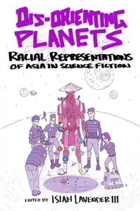 Dis-Orienting Planets: Racial Representations of Asia in Science Fiction