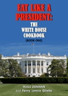 Eat Like a President: The White House Cookbook: Book One by Hugo Ziemann
