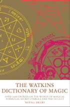The Watkins Dictionary of Magic: Over 3000 Entries on the World of Magical Formulas, Secret Symbols…