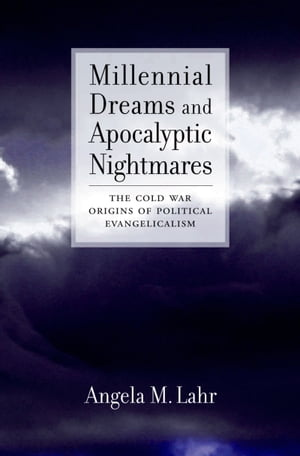 Millennial Dreams and Apocalyptic Nightmares The Cold War Origins of Political Evangelicalism