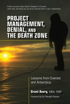 Project Management, Denial, and the Death Zone: Lessons from Everest and Antarctica by Grant Avery