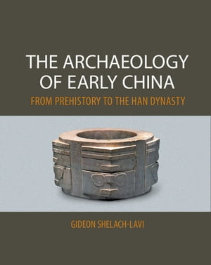 The Archaeology of Early China From Prehistory to the Han Dynasty