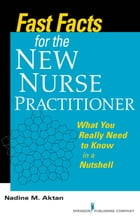 Fast Facts for the New Nurse Practitioner: What You Really Need to Know in a Nutshell by Dr. Nadine M. Aktan, PhD, RN, FNP-BC